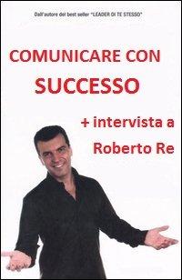 Locandina Roberto Re – Comunicare con Successo  Streaming